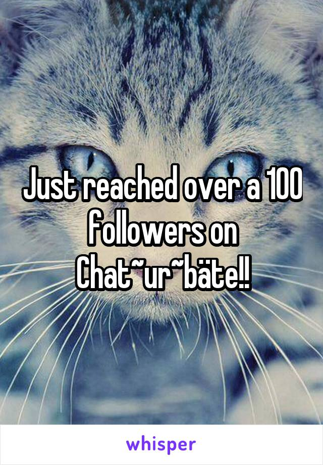 Just reached over a 100 followers on Chat~ur~bäte!!
