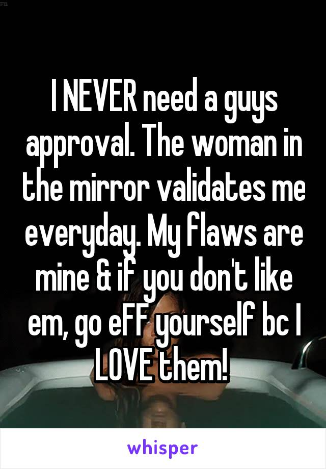 I NEVER need a guys approval. The woman in the mirror validates me everyday. My flaws are mine & if you don't like em, go eFF yourself bc I LOVE them!