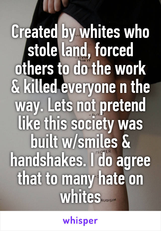 Created by whites who stole land, forced others to do the work & killed everyone n the way. Lets not pretend like this society was built w/smiles & handshakes. I do agree that to many hate on whites