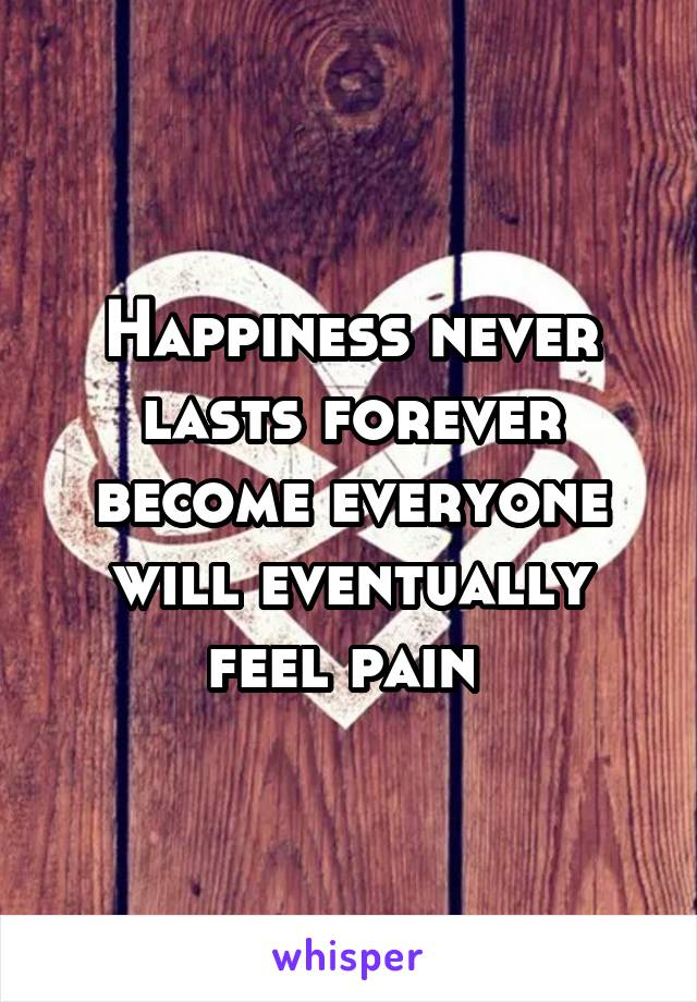 Happiness never lasts forever become everyone will eventually feel pain