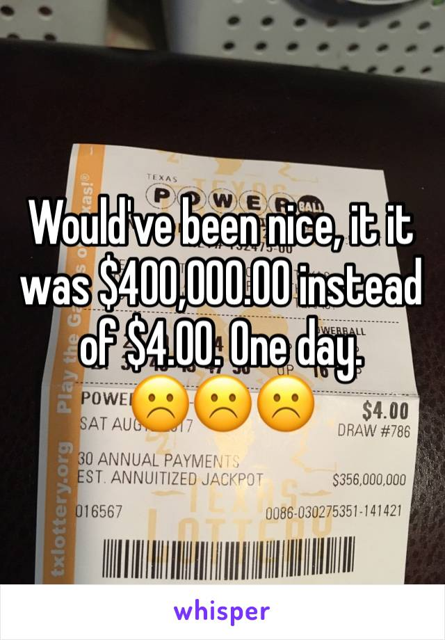 Would've been nice, it it was $400,000.00 instead of $4.00. One day. ☹️☹️☹️