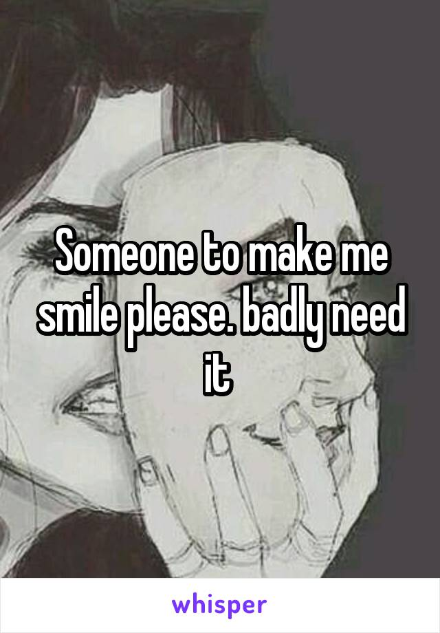 Someone to make me smile please. badly need it