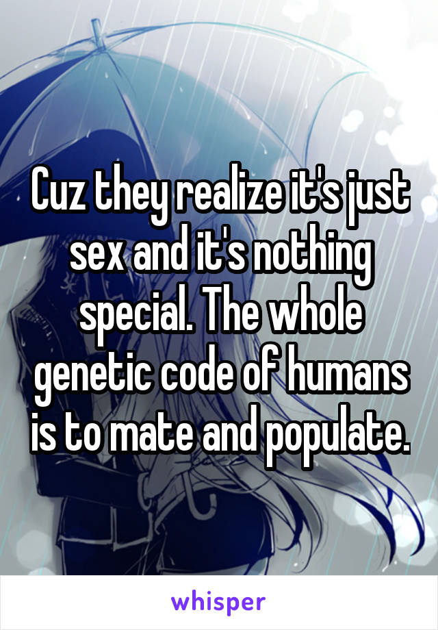 Cuz they realize it's just sex and it's nothing special. The whole genetic code of humans is to mate and populate.
