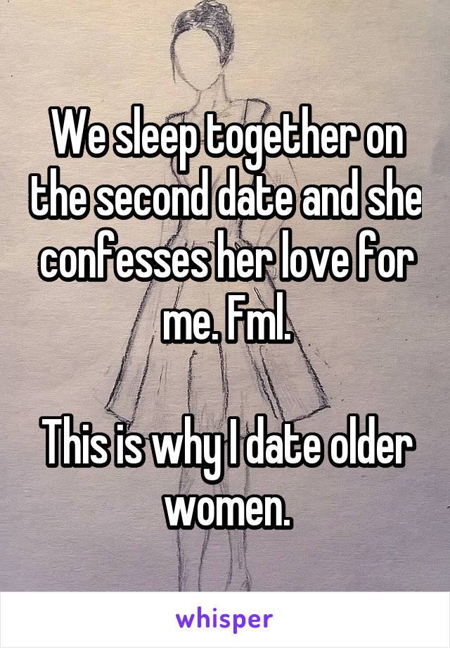 We sleep together on the second date and she confesses her love for me. Fml.  This is why I date older women.