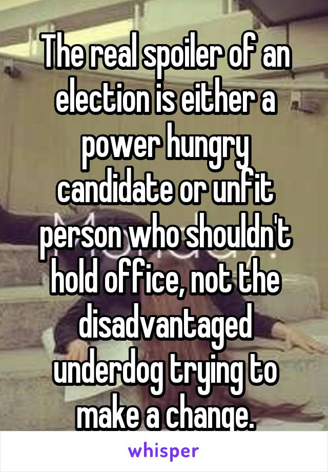 The real spoiler of an election is either a power hungry candidate or unfit person who shouldn't hold office, not the disadvantaged underdog trying to make a change.