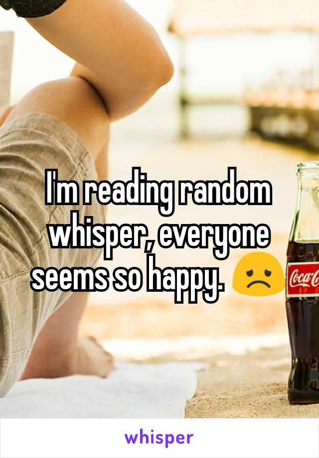 I'm reading random whisper, everyone seems so happy. 😞