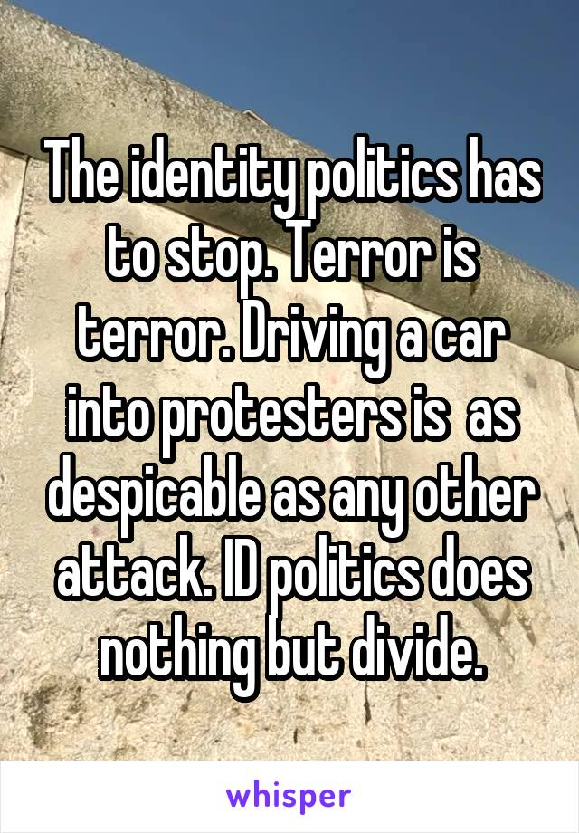 The identity politics has to stop. Terror is terror. Driving a car into protesters is  as despicable as any other attack. ID politics does nothing but divide.