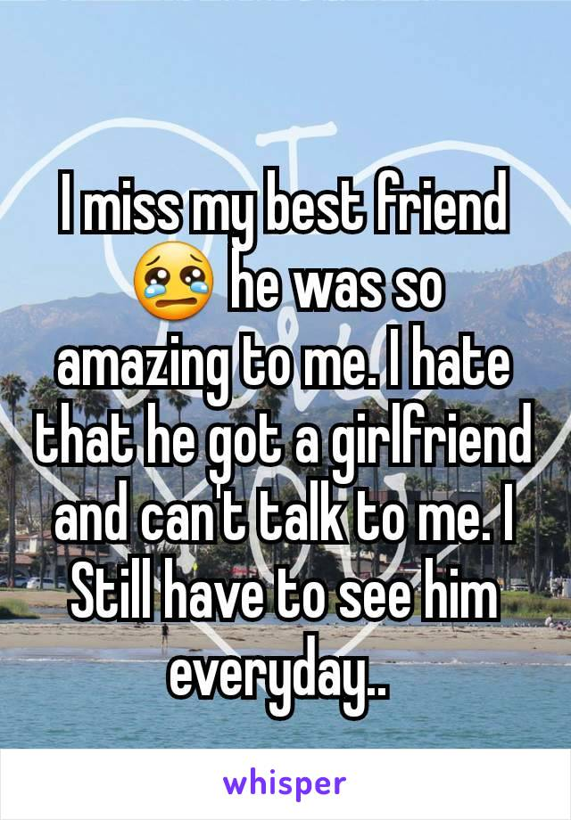 I miss my best friend 😢 he was so amazing to me. I hate that he got a girlfriend and can't talk to me. I Still have to see him everyday..