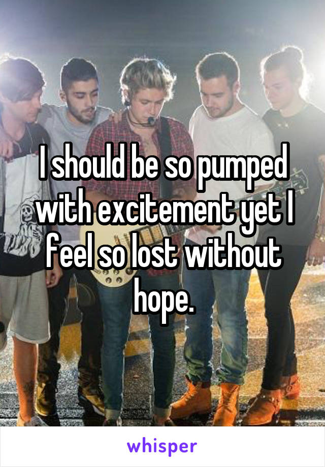 I should be so pumped with excitement yet I feel so lost without hope.