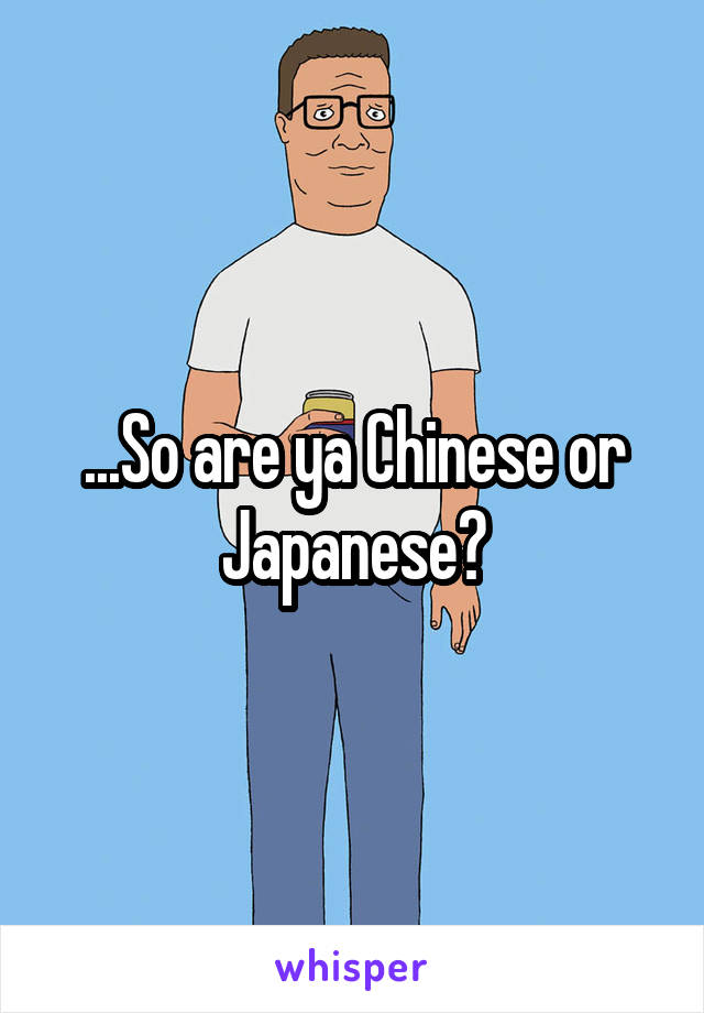 ...So are ya Chinese or Japanese?