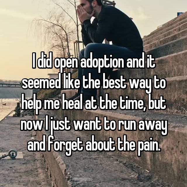 I did open adoption and it seemed like the best way to help me heal at the time, but now I just want to run away and forget about the pain.