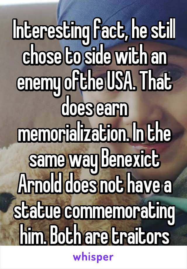 Interesting fact, he still chose to side with an enemy ofthe USA. That does earn memorialization. In the same way Benexict Arnold does not have a statue commemorating him. Both are traitors