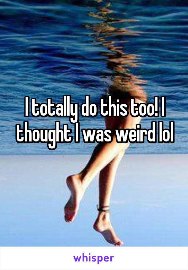I totally do this too! I thought I was weird lol