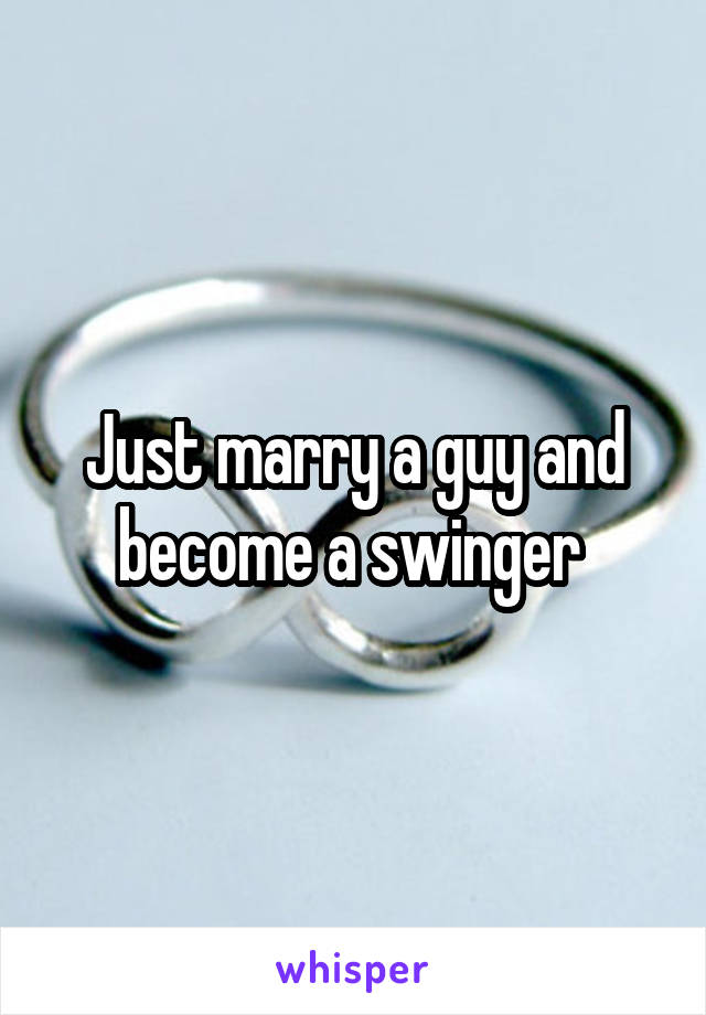 Just marry a guy and become a swinger