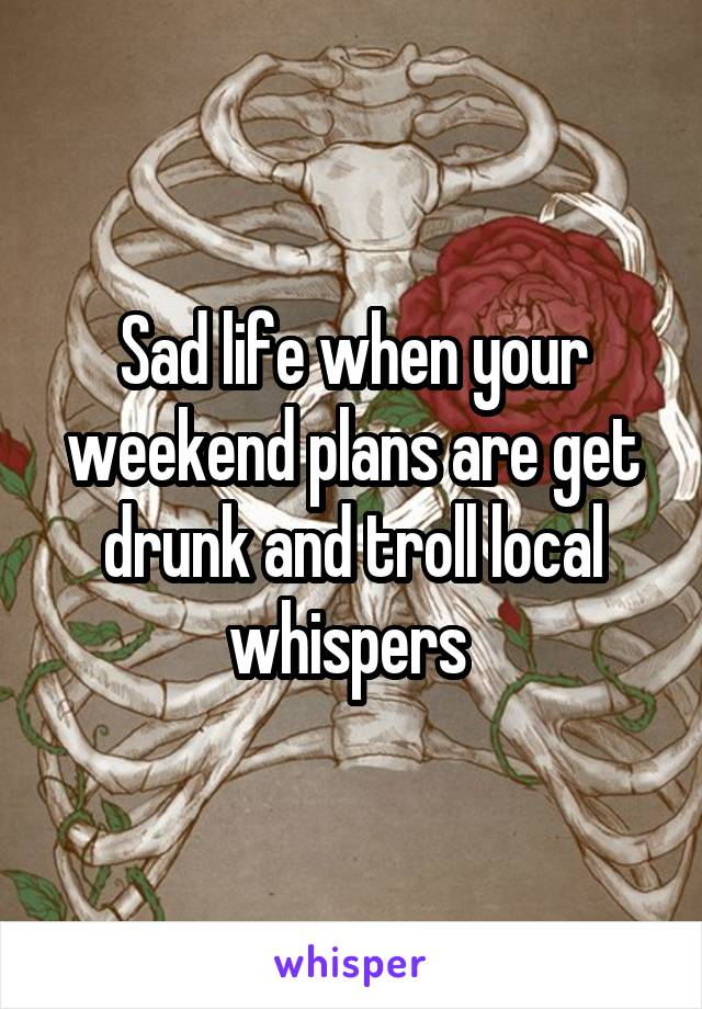 Sad life when your weekend plans are get drunk and troll local whispers