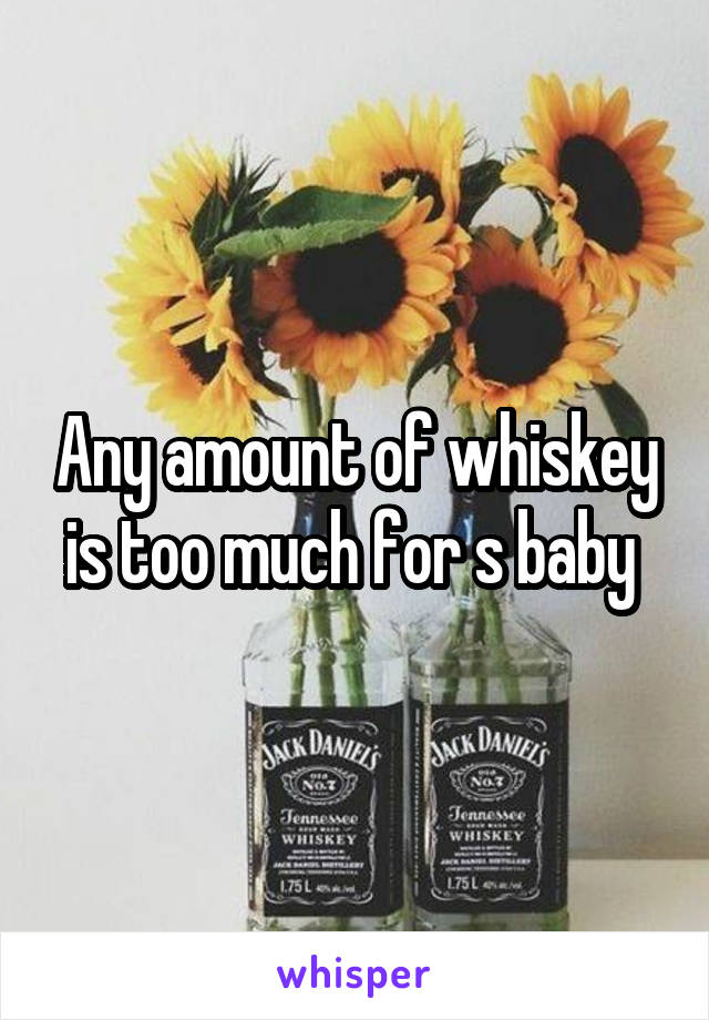 Any amount of whiskey is too much for s baby