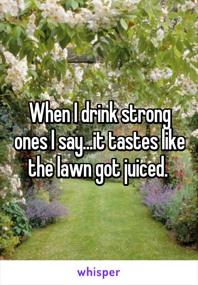 When I drink strong ones I say...it tastes like the lawn got juiced.