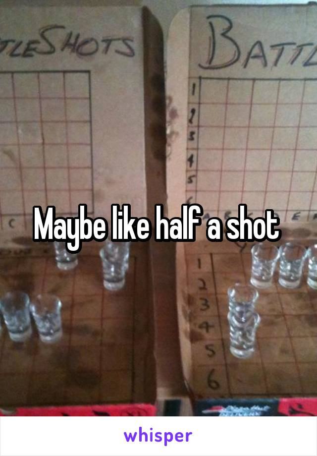 Maybe like half a shot