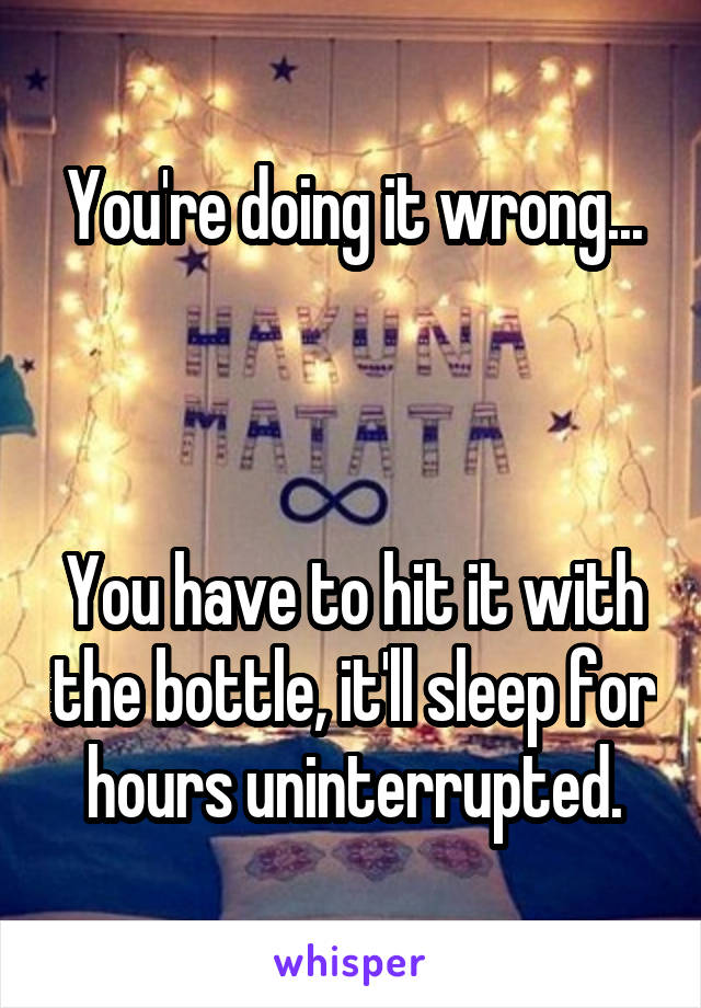 You're doing it wrong...    You have to hit it with the bottle, it'll sleep for hours uninterrupted.
