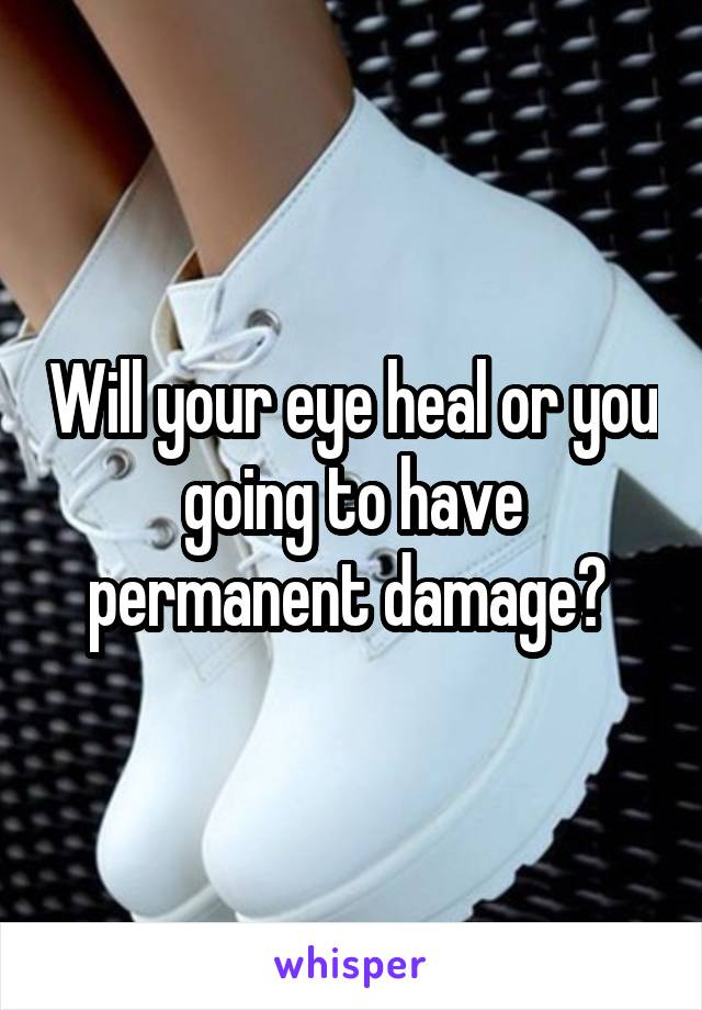 Will your eye heal or you going to have permanent damage?
