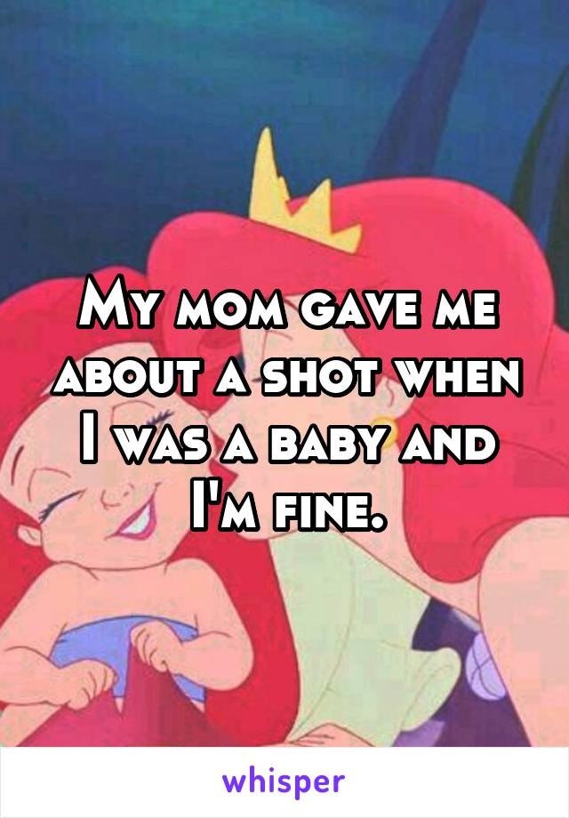 My mom gave me about a shot when I was a baby and I'm fine.
