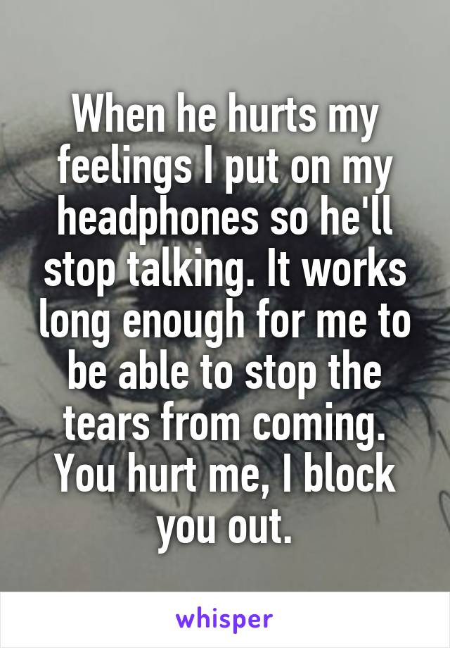 When he hurts my feelings I put on my headphones so he'll stop talking. It works long enough for me to be able to stop the tears from coming. You hurt me, I block you out.