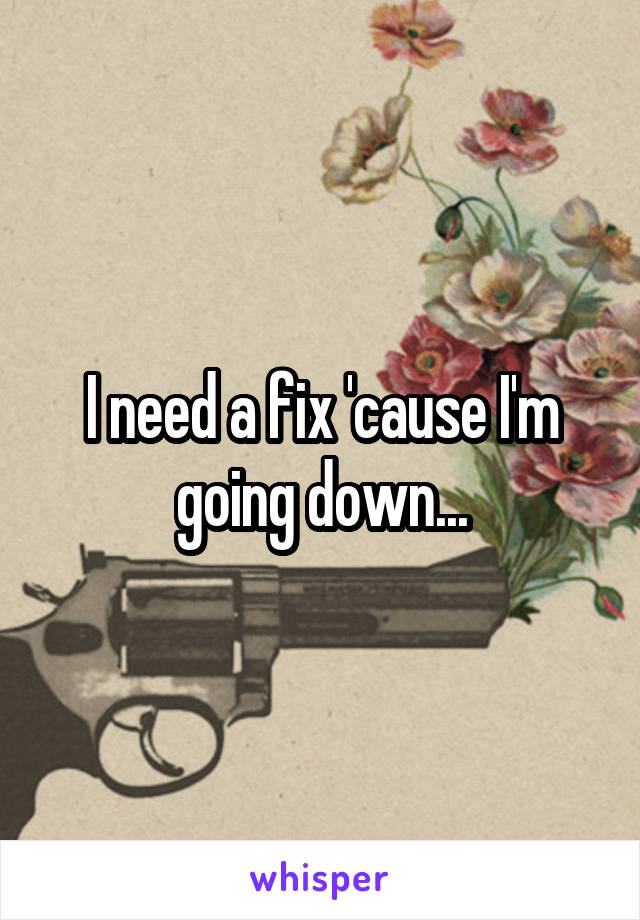 I need a fix 'cause I'm going down...