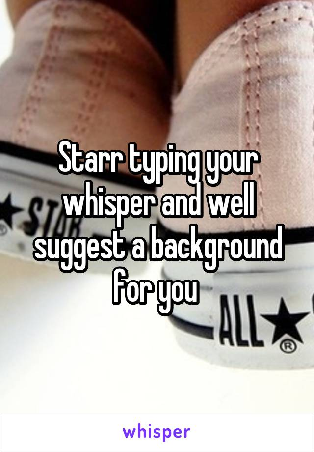 Starr typing your whisper and well suggest a background for you