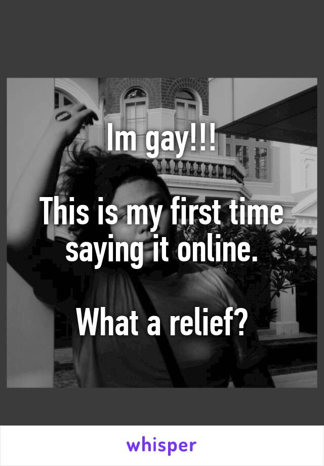 Im gay!!!  This is my first time saying it online.  What a relief?