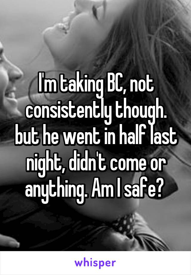 I'm taking BC, not consistently though. but he went in half last night, didn't come or anything. Am I safe?