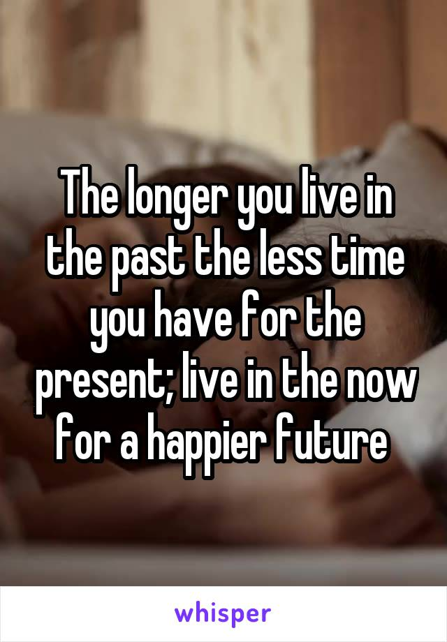 The longer you live in the past the less time you have for the present; live in the now for a happier future