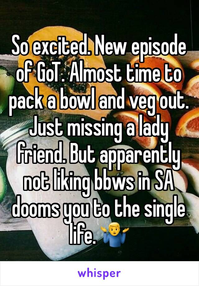 So excited. New episode of GoT. Almost time to pack a bowl and veg out. Just missing a lady friend. But apparently not liking bbws in SA dooms you to the single life. 🤷‍♂️