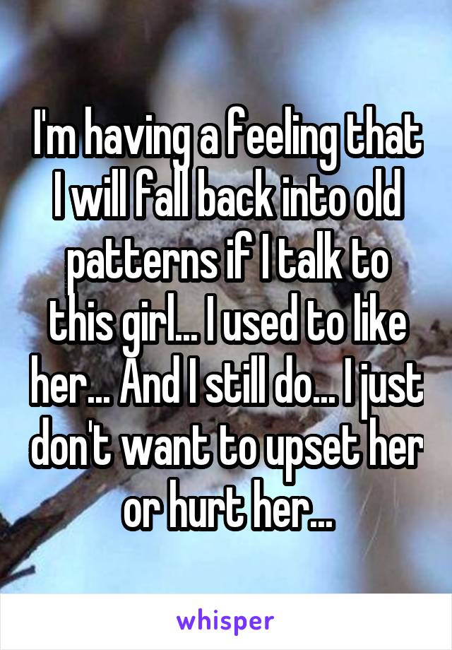 I'm having a feeling that I will fall back into old patterns if I talk to this girl... I used to like her... And I still do... I just don't want to upset her or hurt her...