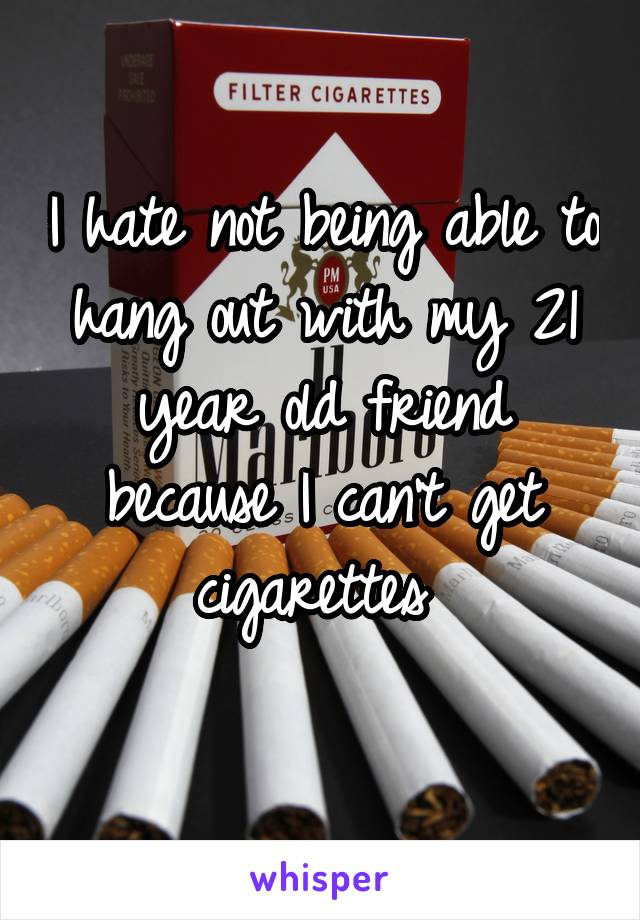 I hate not being able to hang out with my 21 year old friend because I can't get cigarettes