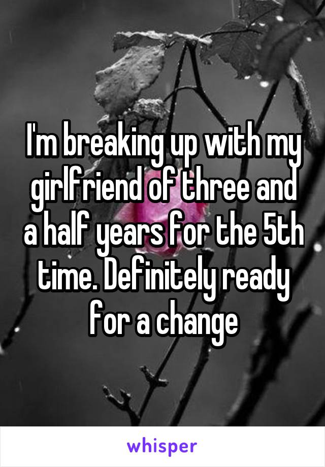 I'm breaking up with my girlfriend of three and a half years for the 5th time. Definitely ready for a change