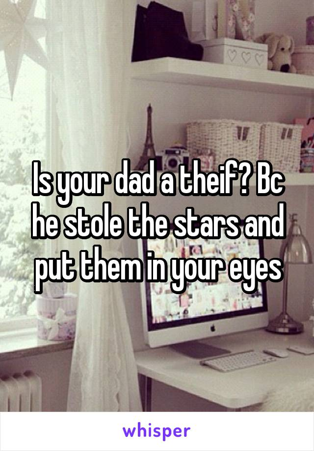 Is your dad a theif? Bc he stole the stars and put them in your eyes