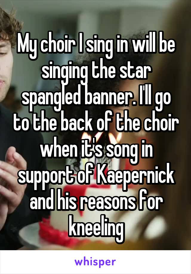 My choir I sing in will be singing the star spangled banner. I'll go to the back of the choir when it's song in support of Kaepernick and his reasons for kneeling