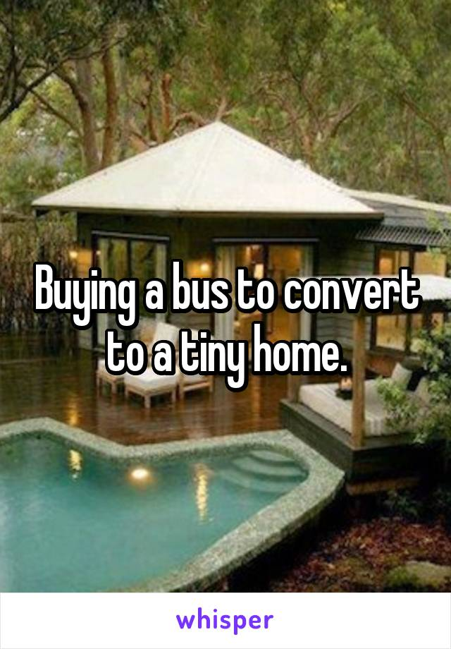 Buying a bus to convert to a tiny home.