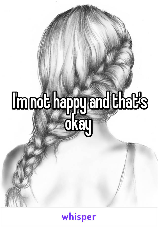 I'm not happy and that's okay