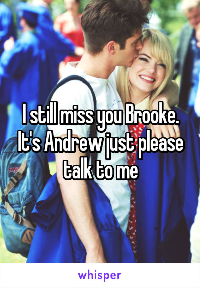 I still miss you Brooke. It's Andrew just please talk to me