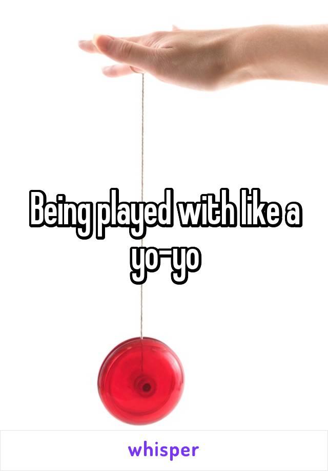 Being played with like a yo-yo
