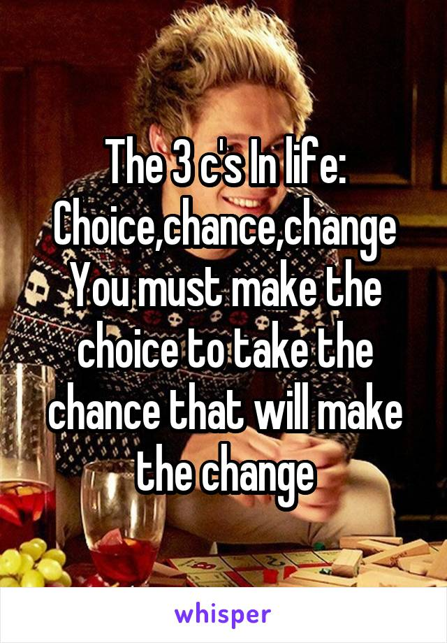 The 3 c's In life: Choice,chance,change You must make the choice to take the chance that will make the change