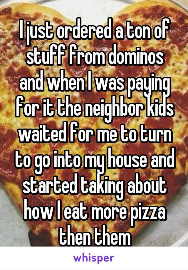 I just ordered a ton of stuff from dominos and when I was paying for it the neighbor kids waited for me to turn to go into my house and started taking about how I eat more pizza then them