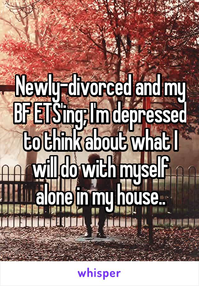 Newly-divorced and my BF ETS'ing; I'm depressed to think about what I will do with myself alone in my house..