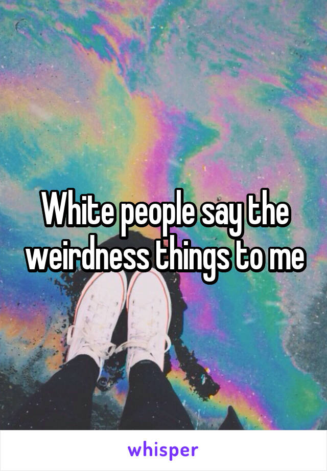 White people say the weirdness things to me