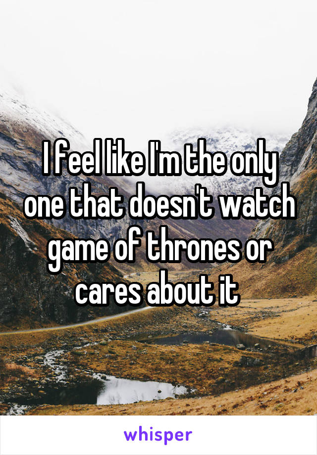 I feel like I'm the only one that doesn't watch game of thrones or cares about it