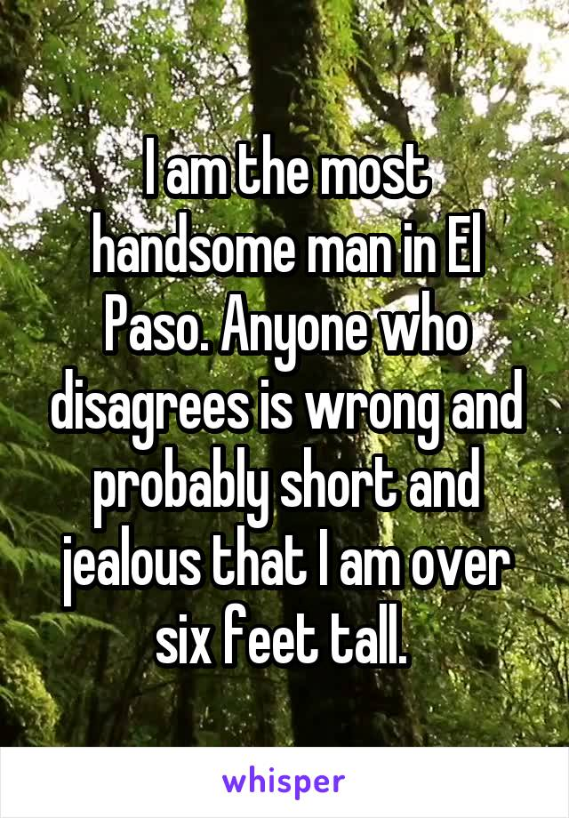 I am the most handsome man in El Paso. Anyone who disagrees is wrong and probably short and jealous that I am over six feet tall.