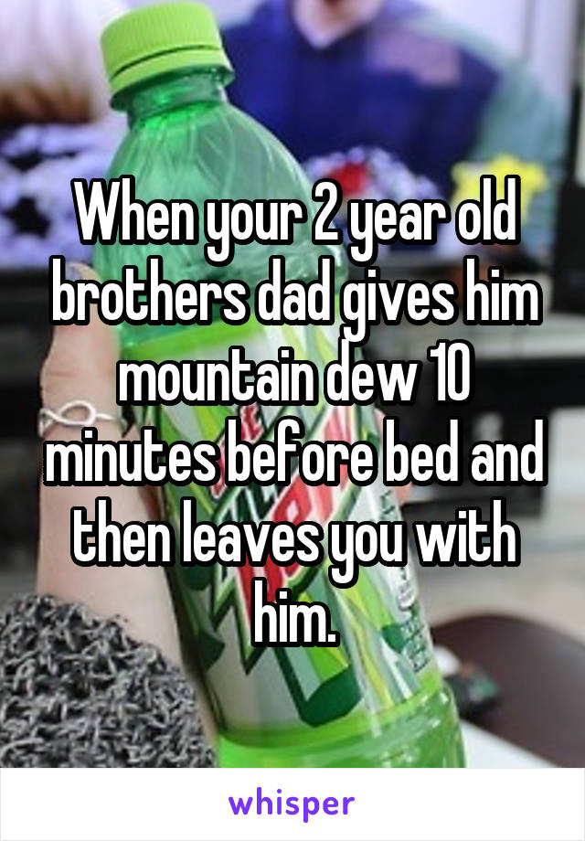 When your 2 year old brothers dad gives him mountain dew 10 minutes before bed and then leaves you with him.