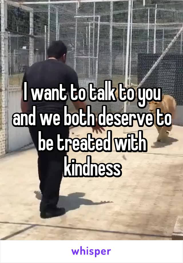 I want to talk to you and we both deserve to be treated with kindness