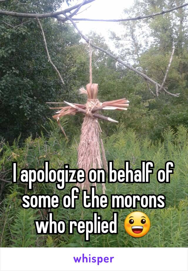 I apologize on behalf of some of the morons who replied 😀
